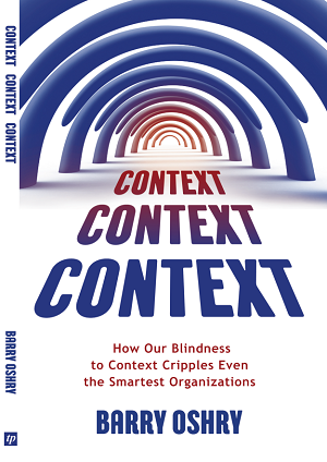 Context, Context, Context: How Our Blindness to Context Cripples Even the Smartest Organizations by Barry Oshry