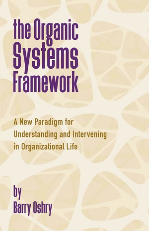 The Organic Systems Framework: A New Paradigm for Understanding and Intervening in Organizational Life by Barry Oshry